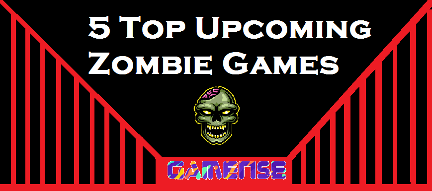 5 Top Upcoming Zombie Games
